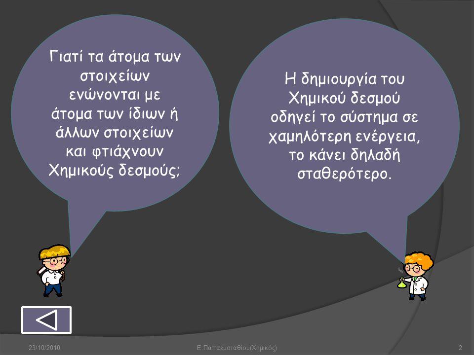 23/10/2010Ε.Παπαευσταθίου(Χημικός)2 Γιατί τα άτομα των στοιχείων ενώνονται με άτομα των ίδιων ή άλλων στοιχείων και φτιάχνουν Χημικούς δεσμούς; Η δημι
