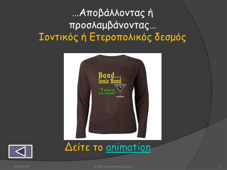 …Αποβάλλοντας ή προσλαμβάνοντας… Ιοντικός ή Ετεροπολικός δεσμός Δείτε το animationanimation 23/10/20109Ε.Παπαευσταθίου(Χημικός)