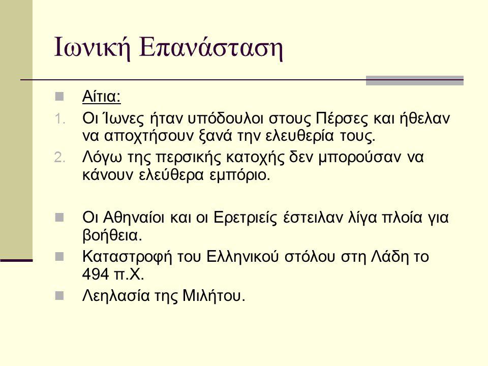Ιωνική Επανάσταση Αίτια: 1. Οι Ίωνες ήταν υπόδουλοι στους Πέρσες και ήθελαν να αποχτήσουν ξανά την ελευθερία τους. 2. Λόγω της περσικής κατοχής δεν μπ