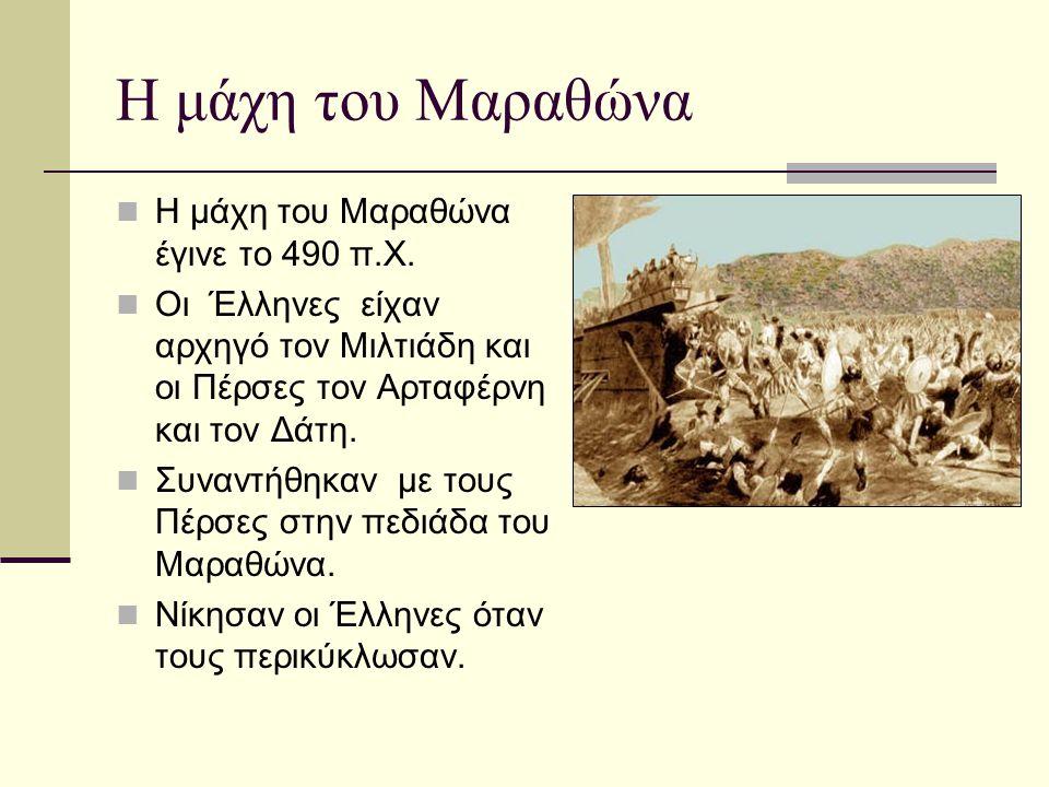 Η μάχη του Μαραθώνα Η μάχη του Μαραθώνα έγινε το 490 π.Χ. Οι Έλληνες είχαν αρχηγό τον Μιλτιάδη και οι Πέρσες τον Αρταφέρνη και τον Δάτη. Συναντήθηκαν