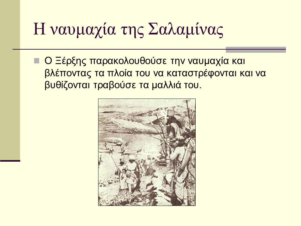 Η ναυμαχία της Σαλαμίνας Ο Ξέρξης παρακολουθούσε την ναυμαχία και βλέποντας τα πλοία του να καταστρέφονται και να βυθίζονται τραβούσε τα μαλλιά του.