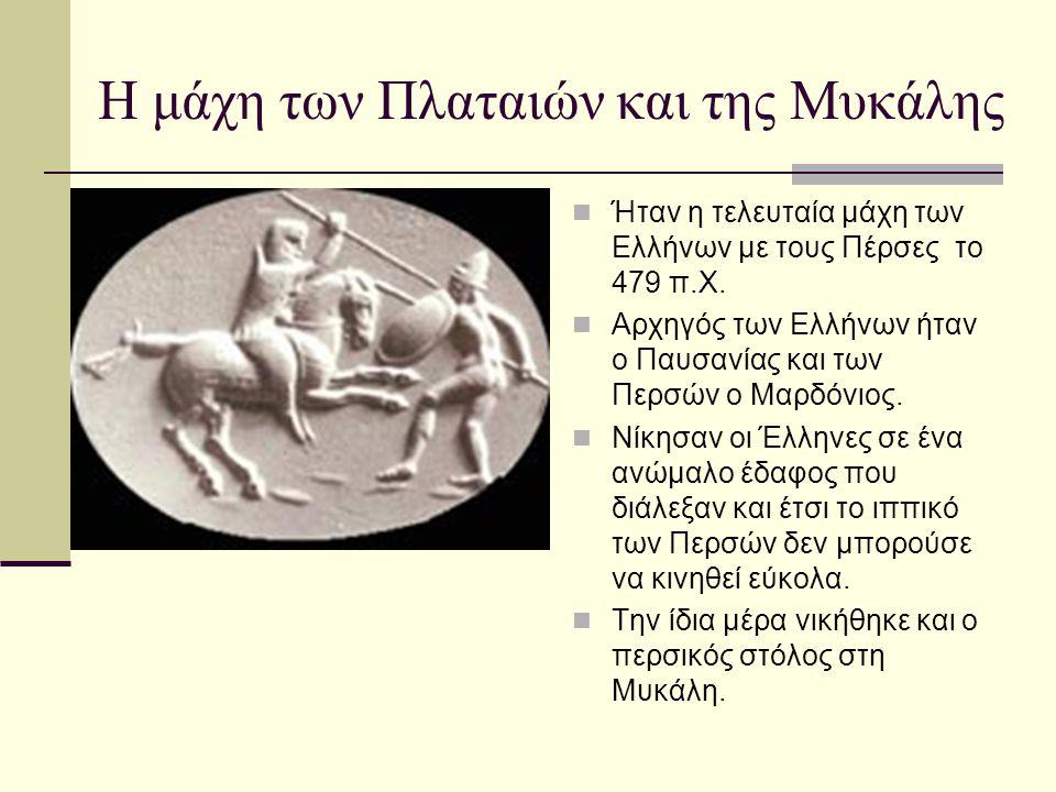 Η μάχη των Πλαταιών και της Μυκάλης Ήταν η τελευταία μάχη των Ελλήνων με τους Πέρσες το 479 π.Χ. Αρχηγός των Ελλήνων ήταν ο Παυσανίας και των Περσών ο