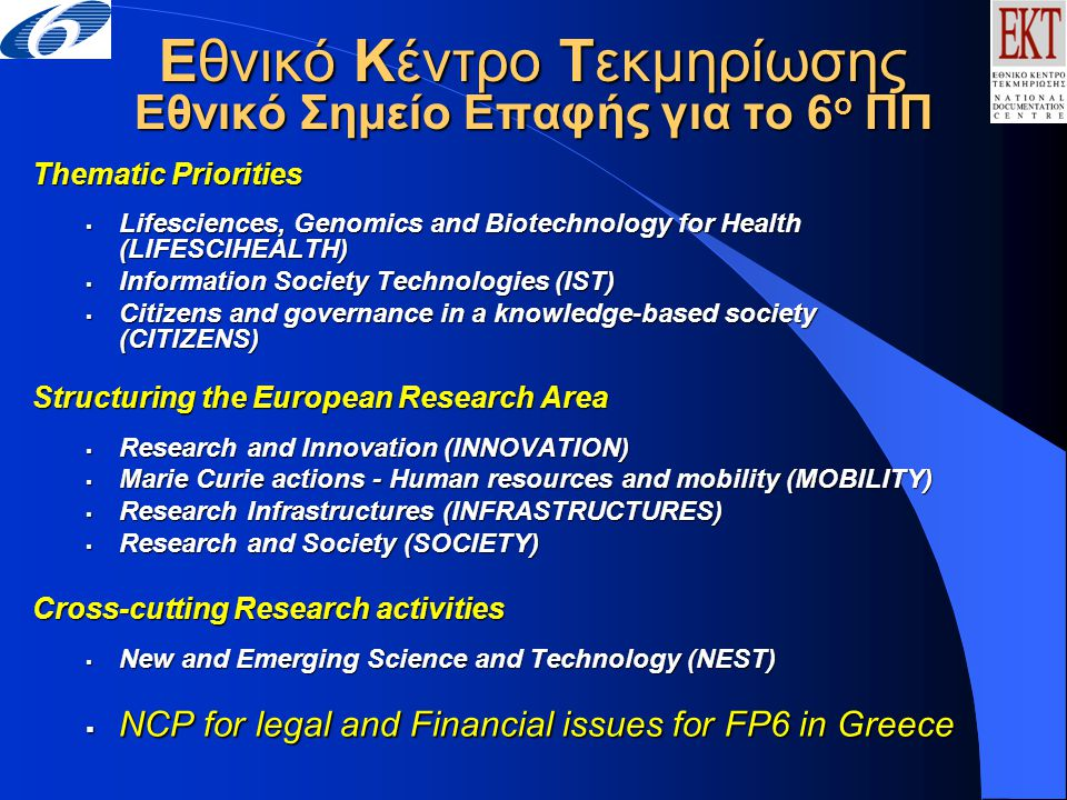 Εθνικό Κέντρο Τεκμηρίωσης Εθνικό Σημείο Επαφής για το 6 ο ΠΠ Thematic Priorities  Lifesciences, Genomics and Biotechnology for Health (LIFESCIHEALTH)  Information Society Technologies (IST)  Citizens and governance in a knowledge-based society (CITIZENS) Structuring the European Research Area  Research and Innovation (INNOVATION)  Marie Curie actions - Human resources and mobility (MOBILITY)  Research Infrastructures (INFRASTRUCTURES)  Research and Society (SOCIETY) Cross-cutting Research activities  New and Emerging Science and Technology (NEST)  NCP for legal and Financial issues for FP6 in Greece