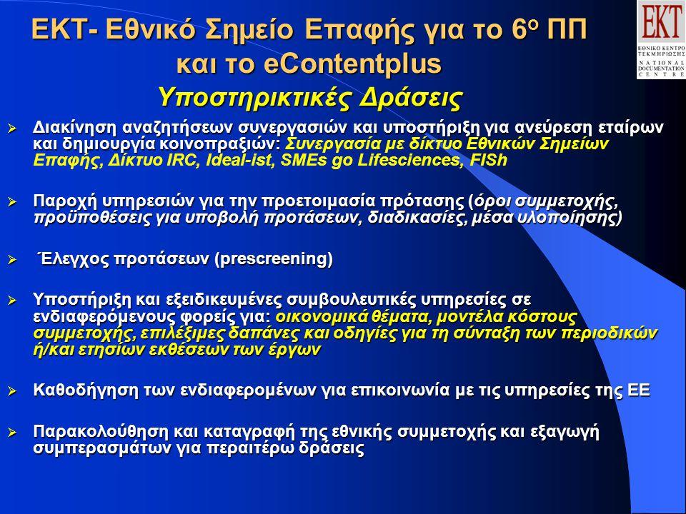 ΕΚΤ- Εθνικό Σημείο Επαφής για το 6 ο ΠΠ και το eContentplus Υποστηρικτικές Δράσεις  Διακίνηση αναζητήσεων συνεργασιών και υποστήριξη για ανεύρεση εταίρων και δημιουργία κοινοπραξιών:  Διακίνηση αναζητήσεων συνεργασιών και υποστήριξη για ανεύρεση εταίρων και δημιουργία κοινοπραξιών: Συνεργασία με δίκτυο Εθνικών Σημείων Επαφής, Δίκτυο IRC, Ideal-ist, SMEs go Lifesciences, FISh  Παροχή υπηρεσιών για την προετοιμασία πρότασης (όροι συμμετοχής, προϋποθέσεις για υποβολή προτάσεων, διαδικασίες, μέσα υλοποίησης)  Έλεγχος προτάσεων (prescreening)  Υποστήριξη και εξειδικευμένες συμβουλευτικές υπηρεσίες σε ενδιαφερόμενους φoρείς για: οικονομικά θέματα, μοντέλα κόστους συμμετοχής, επιλέξιμες δαπάνες και οδηγίες για τη σύνταξη των περιοδικών ή/και ετησίων εκθέσεων των έργων  Καθοδήγηση των ενδιαφερομένων για επικοινωνία με τις υπηρεσίες της ΕΕ  Παρακολούθηση και καταγραφή της εθνικής συμμετοχής και εξαγωγή συμπερασμάτων για περαιτέρω δράσεις