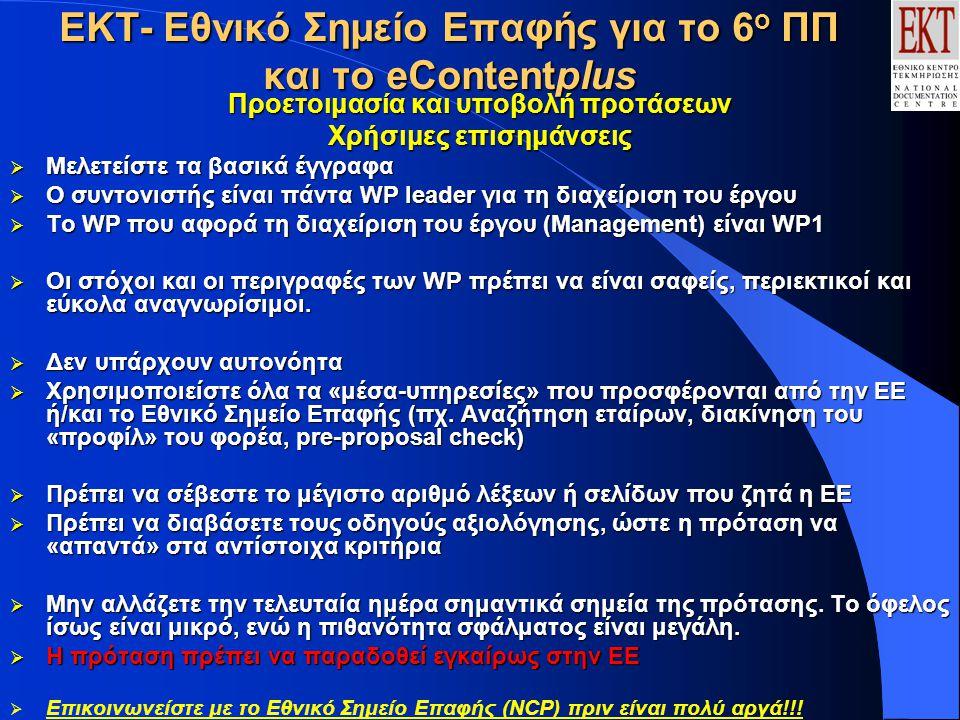 ΕΚΤ- Εθνικό Σημείο Επαφής για το 6 ο ΠΠ και το eContentplus Προετοιμασία και υποβολή προτάσεων Χρήσιμες επισημάνσεις  Μελετείστε τα βασικά έγγραφα  Ο συντονιστής είναι πάντα WP leader για τη διαχείριση του έργου  Το WP που αφορά τη διαχείριση του έργου (Management) είναι WP1  Οι στόχοι και οι περιγραφές των WP πρέπει να είναι σαφείς, περιεκτικοί και εύκολα αναγνωρίσιμοι.