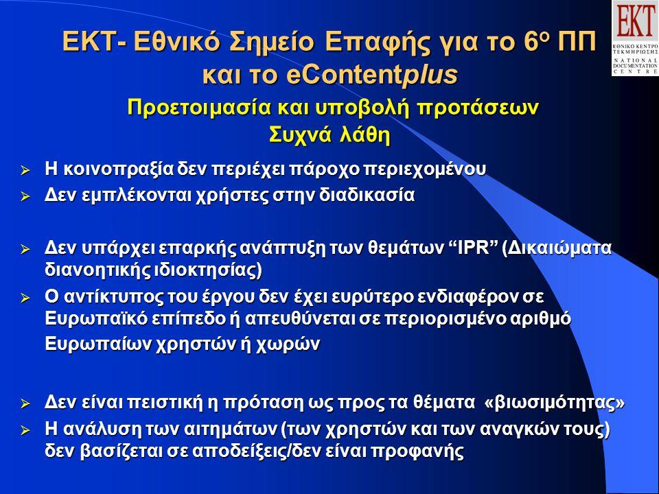 ΕΚΤ- Εθνικό Σημείο Επαφής για το 6 ο ΠΠ και το eContentplus Προετοιμασία και υποβολή προτάσεων Συχνά λάθη  Η κοινοπραξία δεν περιέχει πάροχο περιεχομένου  Δεν εμπλέκονται χρήστες στην διαδικασία  Δεν υπάρχει επαρκής ανάπτυξη των θεμάτων IPR (Δικαιώματα διανοητικής ιδιοκτησίας)  Ο αντίκτυπος του έργου δεν έχει ευρύτερο ενδιαφέρον σε Ευρωπαϊκό επίπεδο ή απευθύνεται σε περιορισμένο αριθμό Ευρωπαίων χρηστών ή χωρών  Δεν είναι πειστική η πρόταση ως προς τα θέματα «βιωσιμότητας»  Η ανάλυση των αιτημάτων (των χρηστών και των αναγκών τους) δεν βασίζεται σε αποδείξεις/δεν είναι προφανής