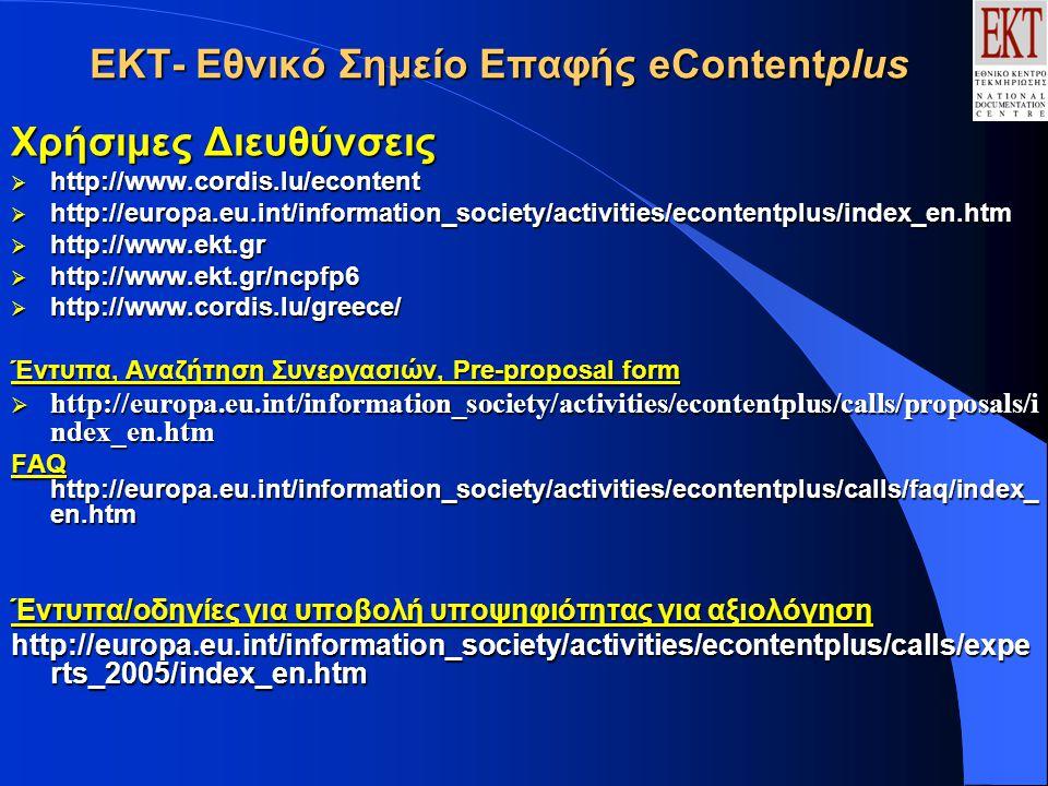 ΕΚΤ- Εθνικό Σημείο Επαφής eContentplus Χρήσιμες Διευθύνσεις  http://www.cordis.lu/econtent  http://europa.eu.int/information_society/activities/econtentplus/index_en.htm  http://www.ekt.gr  http://www.ekt.gr/ncpfp6  http://www.cordis.lu/greece/ Έντυπα, Αναζήτηση Συνεργασιών, Pre-proposal form  http://europa.eu.int/information_society/activities/econtentplus/calls/proposals/i ndex_en.htm FAQ http://europa.eu.int/information_society/activities/econtentplus/calls/faq/index_ en.htm Έντυπα/οδηγίες για υποβολή υποψηφιότητας για αξιολόγηση http://europa.eu.int/information_society/activities/econtentplus/calls/expe rts_2005/index_en.htm