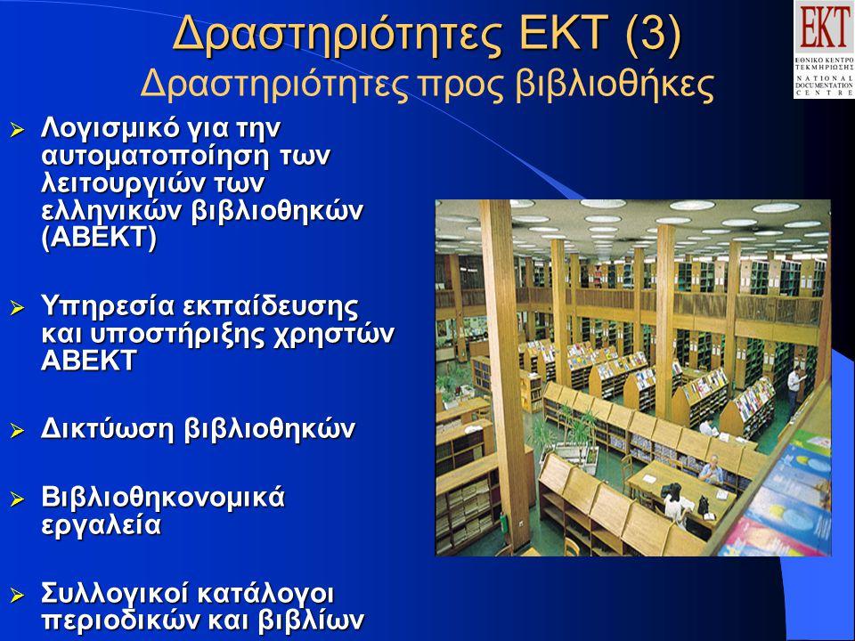 Δραστηριότητες ΕΚΤ (3) Δραστηριότητες ΕΚΤ (3) Δραστηριότητες προς βιβλιοθήκες  Λογισμικό για την αυτοματοποίηση των λειτουργιών των ελληνικών βιβλιοθηκών (ΑΒΕΚΤ)  Υπηρεσία εκπαίδευσης και υποστήριξης χρηστών ΑΒΕΚΤ  Δικτύωση βιβλιοθηκών  Βιβλιοθηκονομικά εργαλεία  Συλλογικοί κατάλογοι περιοδικών και βιβλίων