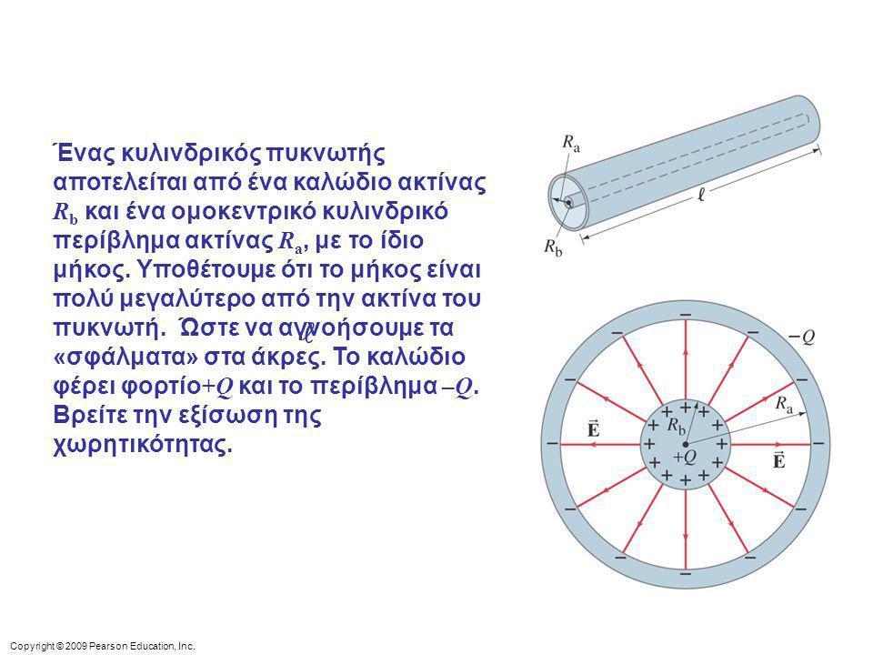Copyright © 2009 Pearson Education, Inc. Ένας κυλινδρικός πυκνωτής αποτελείται από ένα καλώδιο ακτίνας R b και ένα ομοκεντρικό κυλινδρικό περίβλημα ακ