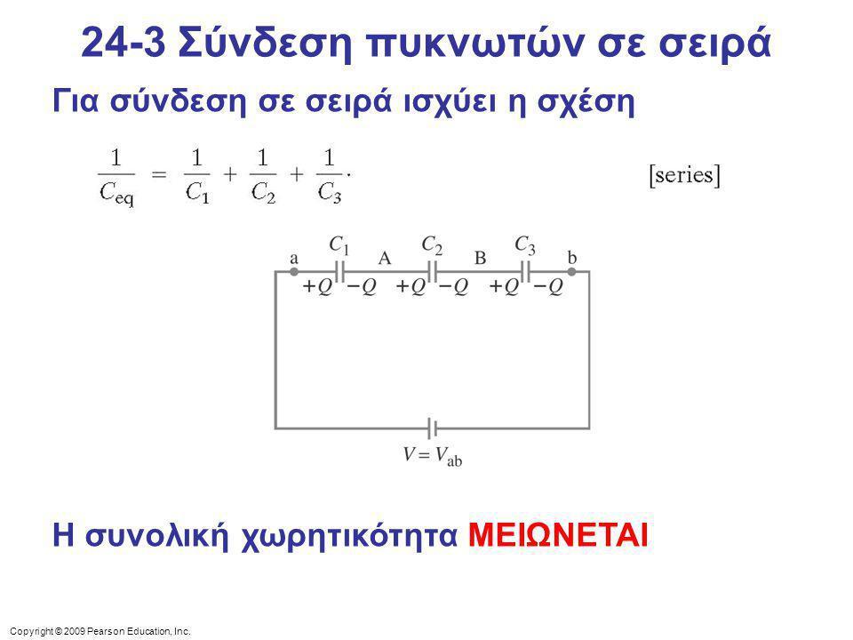 Copyright © 2009 Pearson Education, Inc. Για σύνδεση σε σειρά ισχύει η σχέση 24-3 Σύνδεση πυκνωτών σε σειρά Η συνολική χωρητικότητα ΜΕΙΩΝΕΤΑΙ