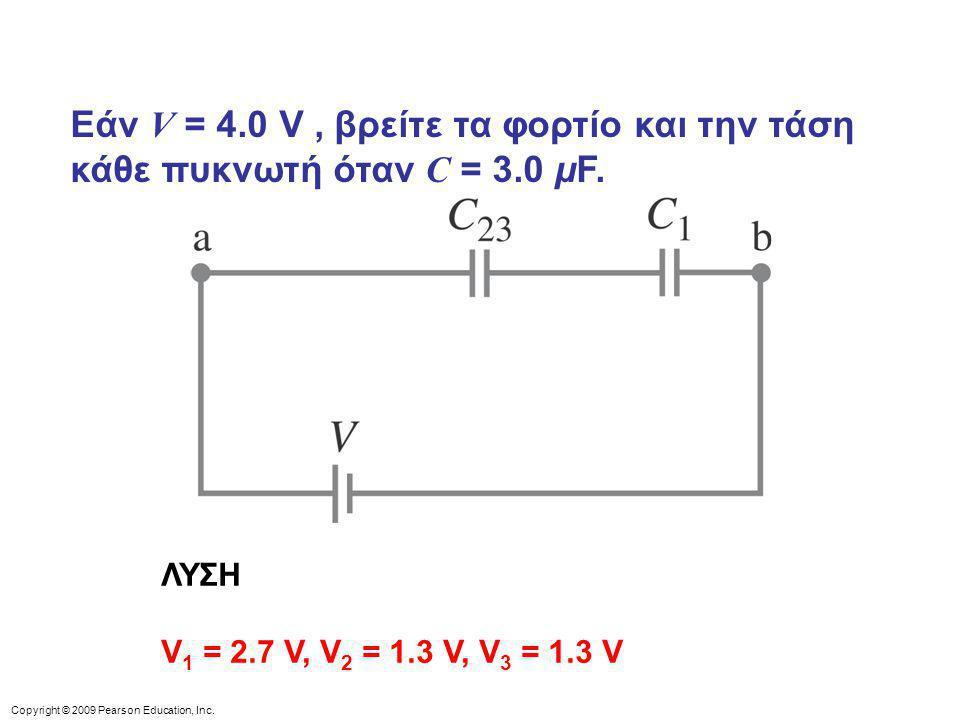 Copyright © 2009 Pearson Education, Inc. Εάν V = 4.0 V, βρείτε τα φορτίο και την τάση κάθε πυκνωτή όταν C = 3.0 μF. ΛΥΣΗ V 1 = 2.7 V, V 2 = 1.3 V, V 3