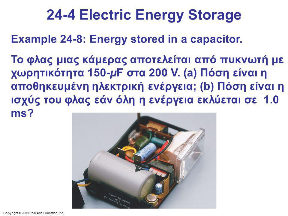 Copyright © 2009 Pearson Education, Inc. 24-4 Electric Energy Storage Example 24-8: Energy stored in a capacitor. Το φλας μιας κάμερας αποτελείται από
