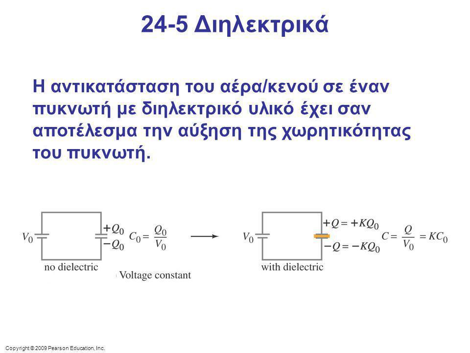 Copyright © 2009 Pearson Education, Inc. 24-5 Διηλεκτρικά Η αντικατάσταση του αέρα/κενού σε έναν πυκνωτή με διηλεκτρικό υλικό έχει σαν αποτέλεσμα την
