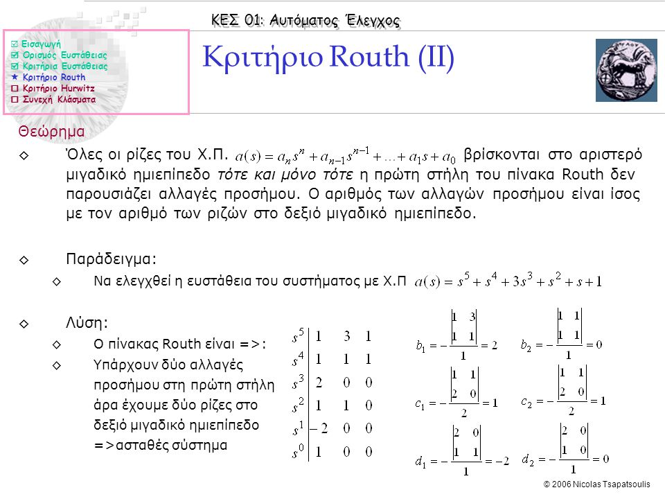 ΚΕΣ 01: Αυτόματος Έλεγχος © 2006 Nicolas Tsapatsoulis Κριτήριο Routh (ΙΙ) Θεώρημα ◊Όλες οι ρίζες του Χ.Π. βρίσκονται στο αριστερό μιγαδικό ημιεπίπεδο