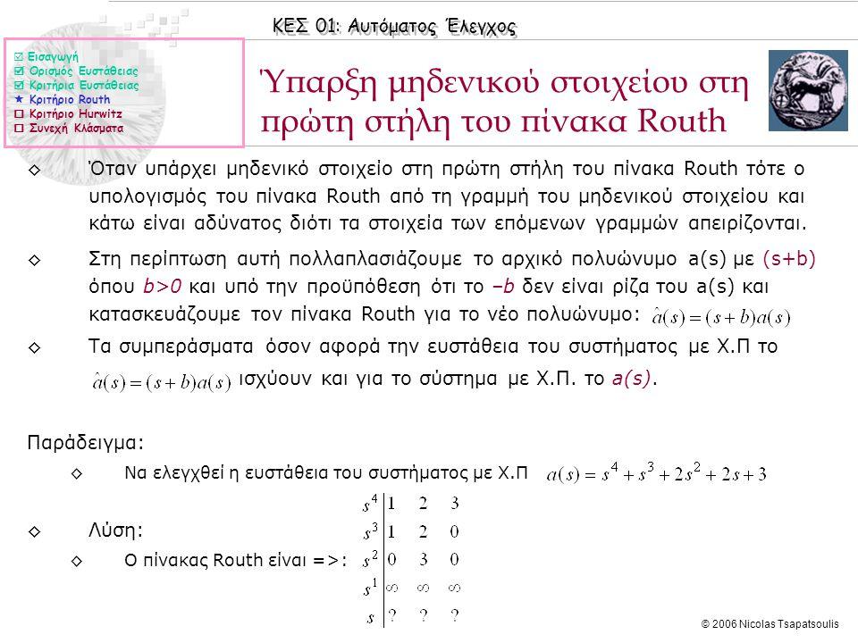 ΚΕΣ 01: Αυτόματος Έλεγχος © 2006 Nicolas Tsapatsoulis Ύπαρξη μηδενικού στοιχείου στη πρώτη στήλη του πίνακα Routh ◊Όταν υπάρχει μηδενικό στοιχείο στη