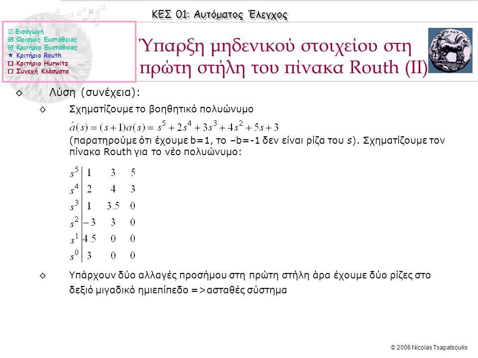 ΚΕΣ 01: Αυτόματος Έλεγχος © 2006 Nicolas Tsapatsoulis Ύπαρξη μηδενικού στοιχείου στη πρώτη στήλη του πίνακα Routh (ΙΙ) ◊Λύση (συνέχεια): ◊Σχηματίζουμε