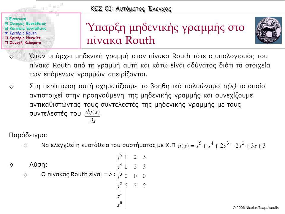 ΚΕΣ 01: Αυτόματος Έλεγχος © 2006 Nicolas Tsapatsoulis Ύπαρξη μηδενικής γραμμής στο πίνακα Routh ◊Όταν υπάρχει μηδενική γραμμή στον πίνακα Routh τότε ο