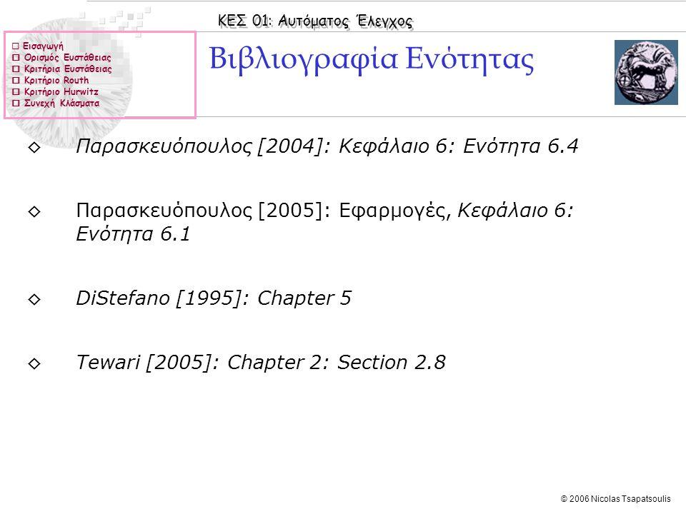 ΚΕΣ 01: Αυτόματος Έλεγχος © 2006 Nicolas Tsapatsoulis Παράδειγμα Ι ◊Με τη βοήθεια του κριτηρίου του Hurwitz να προσδιορίσετε το διάστημα διακύμανσης του K ώστε το κλειστό σύστημα του σχήματος να είναι ευσταθές ◊Λύση: ◊Το Χ.Π του συστήματος είναι ◊Η ορίζουσα Hurwitz Δ n =Δ 3 είναι: ◊Οι κύριες υποορίζουσες είναι: ◊Οπότε για να έχουμε ευσταθές σύστημα πρέπει (1+Κ)(8-Κ)>0 => -1<Κ<8  Εισαγωγή  Ορισμός Ευστάθειας  Κριτήρια Ευστάθειας  Κριτήριο Routh  Κριτήριο Hurwitz  Συνεχή Κλάσματα