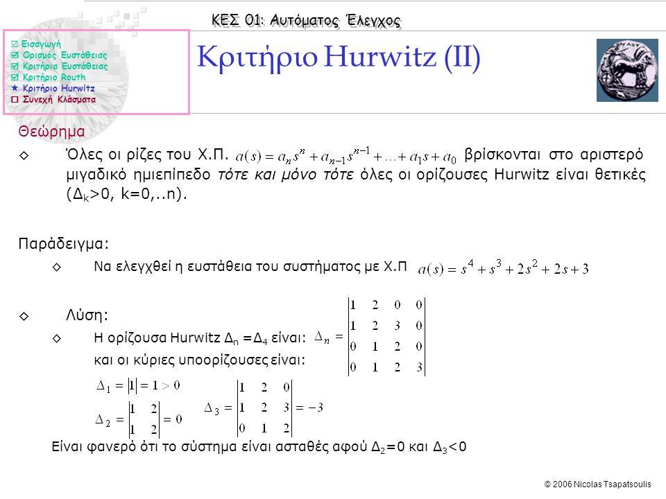 ΚΕΣ 01: Αυτόματος Έλεγχος © 2006 Nicolas Tsapatsoulis Κριτήριο Hurwitz (II) Θεώρημα ◊Όλες οι ρίζες του Χ.Π. βρίσκονται στο αριστερό μιγαδικό ημιεπίπεδ