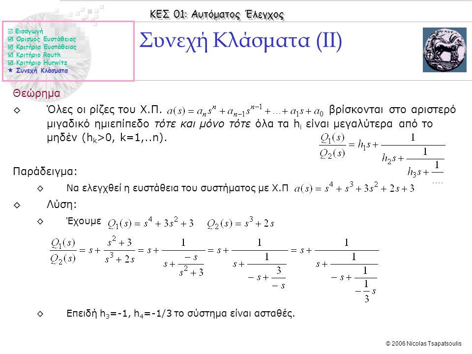 ΚΕΣ 01: Αυτόματος Έλεγχος © 2006 Nicolas Tsapatsoulis Συνεχή Κλάσματα (ΙΙ) Θεώρημα ◊Όλες οι ρίζες του Χ.Π. βρίσκονται στο αριστερό μιγαδικό ημιεπίπεδο