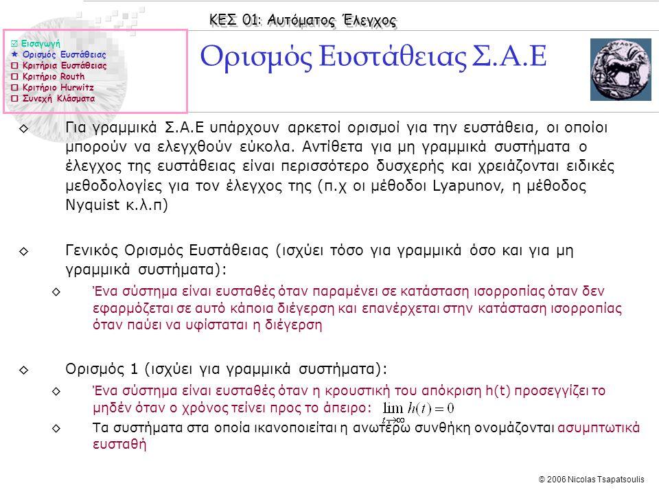 ΚΕΣ 01: Αυτόματος Έλεγχος © 2006 Nicolas Tsapatsoulis Ορισμοί Ευστάθειας ◊Ορισμός 2 (ισχύει για γραμμικά αλλά και μη γραμμικά συστήματα): ◊Ένα σύστημα είναι ευσταθές αν για οποιαδήποτε φραγμένη είσοδο η έξοδος του είναι φραγμένη ◊Ορισμός 3 (βασίζεται στον ορισμό 2 και ισχύει για γραμμικά συστήματα): ◊Ένα ΓΧΑ σύστημα είναι ευσταθές αν οι ρίζες του χαρακτηριστικού πολυωνύμου (πόλοι του συστήματος) βρίσκονται στο αριστερό μιγαδικό ημιεπίπεδο (δηλαδή έχουν πραγματικό μέρος αρνητικό).