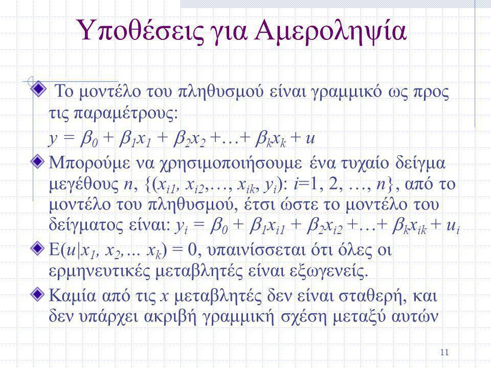 11 Υποθέσεις για Αμεροληψία Το μοντέλο του πληθυσμού είναι γραμμικό ως προς τις παραμέτρους: y =  0 +  1 x 1 +  2 x 2 +…+  k x k + u Μπορούμε να χρησιμοποιήσουμε ένα τυχαίο δείγμα μεγέθους n, {(x i1, x i2,…, x ik, y i ): i=1, 2, …, n}, από το μοντέλο του πληθυσμού, έτσι ώστε το μοντέλο του δείγματος είναι: y i =  0 +  1 x i1 +  2 x i2 +…+  k x ik + u i E(u|x 1, x 2,… x k ) = 0, υπαινίσσεται ότι όλες οι ερμηνευτικές μεταβλητές είναι εξωγενείς.
