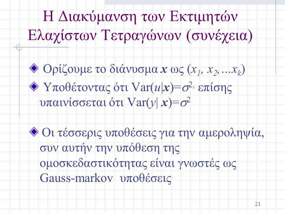 21 Η Διακύμανση των Εκτιμητών Ελαχίστων Τετραγώνων (συνέχεια) Ορίζουμε το διάνυσμα x ως (x 1, x 2,…x k ) Υποθέτοντας ότι Var(u|x)=  2, επίσης υπαινίσσεται ότι Var(y| x)=  2 Οι τέσσερις υποθέσεις για την αμεροληψία, συν αυτήν την υπόθεση της ομοσκεδαστικότητας είναι γνωστές ως Gauss-markov υποθέσεις.
