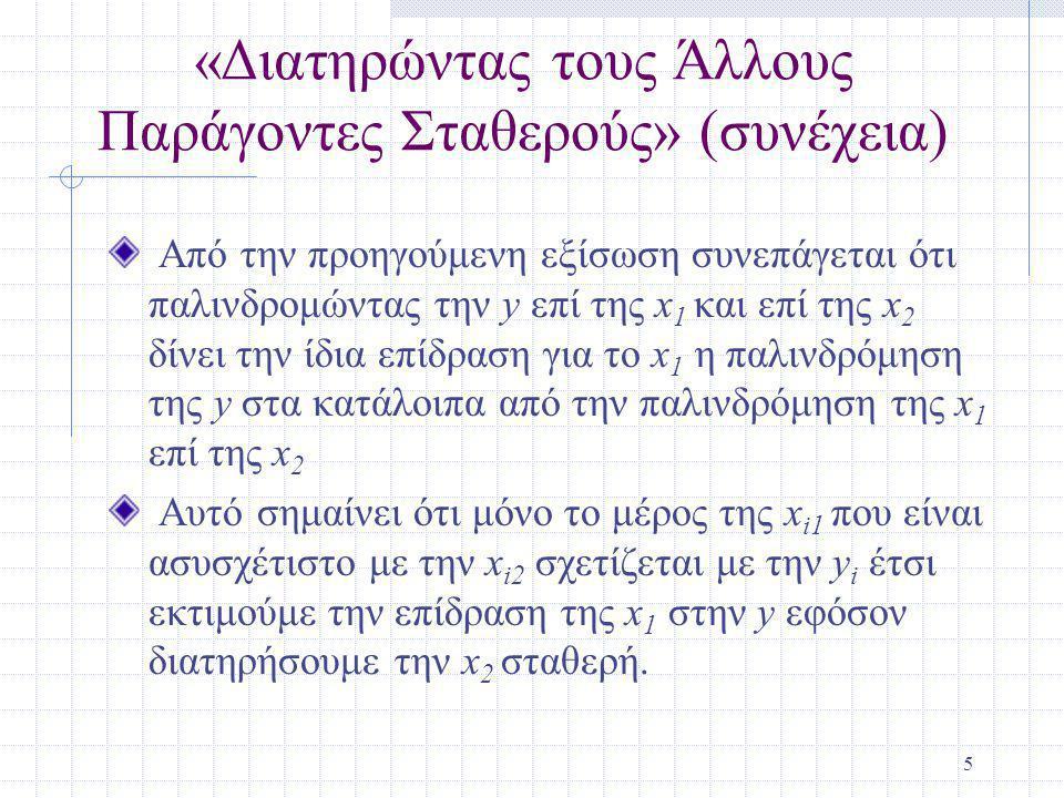 5 «Διατηρώντας τους Άλλους Παράγοντες Σταθερούς» (συνέχεια) Από την προηγούμενη εξίσωση συνεπάγεται ότι παλινδρομώντας την y επί της x 1 και επί της x