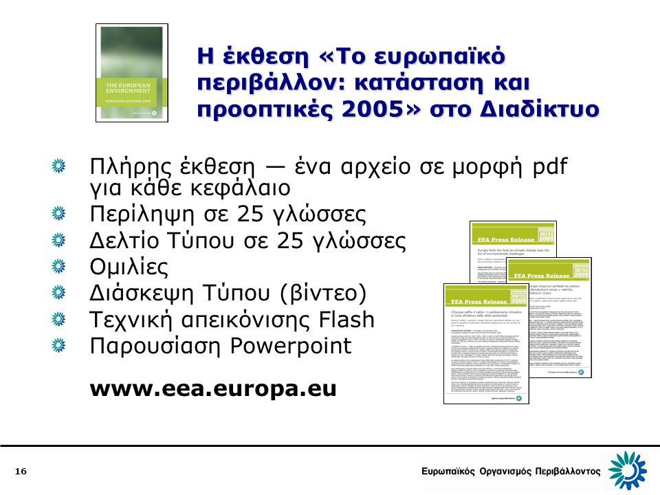 16 Η έκθεση «Το ευρωπαϊκό περιβάλλον: κατάσταση και προοπτικές 2005» στο Διαδίκτυο Πλήρης έκθεση — ένα αρχείο σε μορφή pdf για κάθε κεφάλαιο Περίληψη σε 25 γλώσσες Δελτίο Τύπου σε 25 γλώσσες Ομιλίες Διάσκεψη Τύπου (βίντεο) Τεχνική απεικόνισης Flash Παρουσίαση Powerpoint www.eea.europa.eu