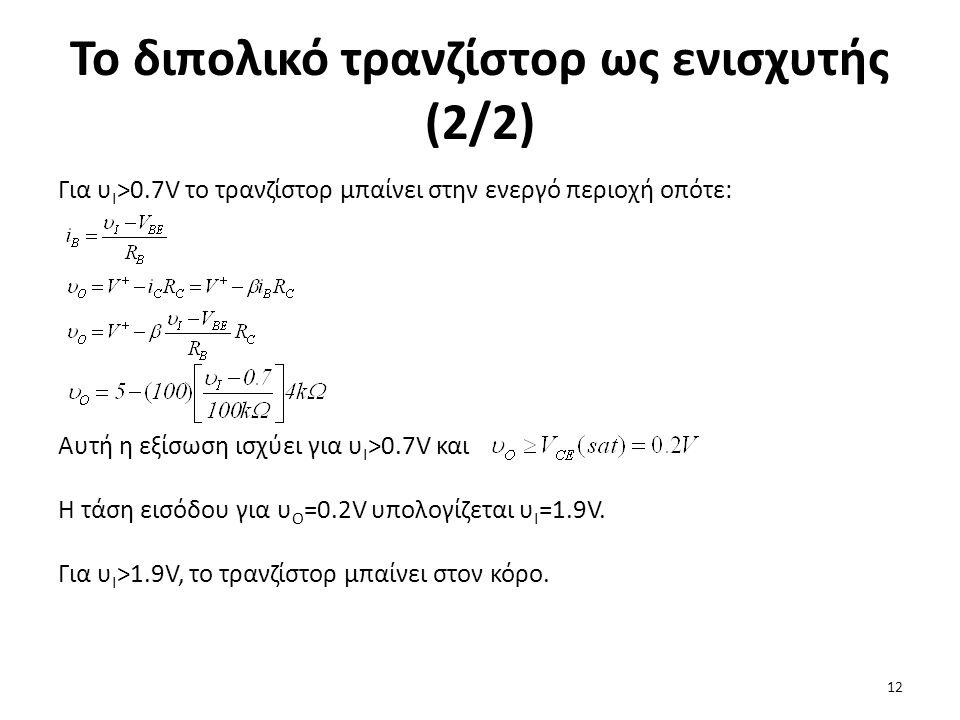 Το διπολικό τρανζίστορ ως ενισχυτής (2/2) Για υ I >0.7V το τρανζίστορ μπαίνει στην ενεργό περιοχή οπότε: Αυτή η εξίσωση ισχύει για υ I >0.7V και Η τάσ