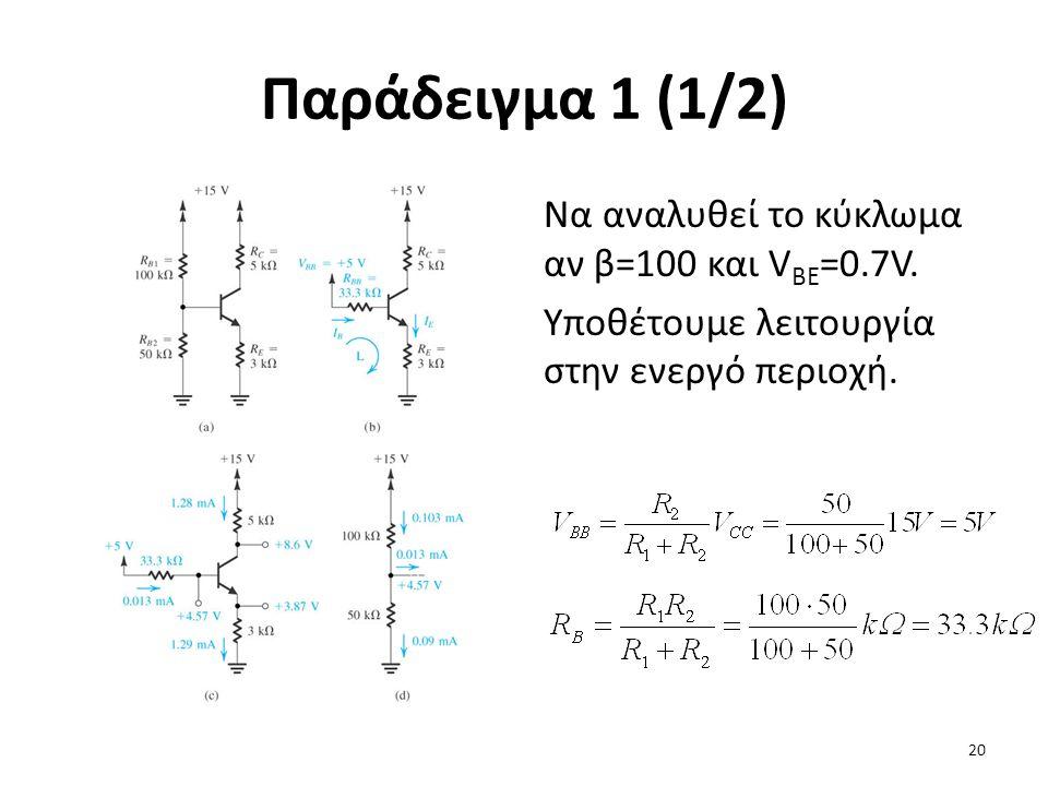 Παράδειγμα 1 (1/2) Να αναλυθεί το κύκλωμα αν β=100 και V BE =0.7V. Υποθέτουμε λειτουργία στην ενεργό περιοχή. 20