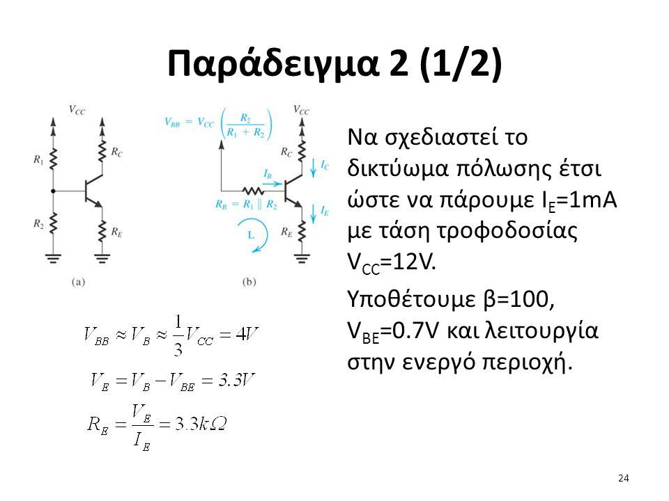 Παράδειγμα 2 (1/2) Να σχεδιαστεί το δικτύωμα πόλωσης έτσι ώστε να πάρουμε Ι Ε =1mA με τάση τροφοδοσίας V CC =12V. Υποθέτουμε β=100, V BE =0.7V και λει