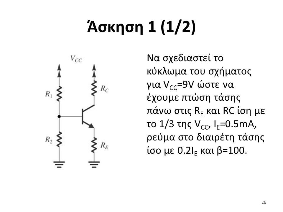 Άσκηση 1 (1/2) Να σχεδιαστεί το κύκλωμα του σχήματος για V CC =9V ώστε να έχουμε πτώση τάσης πάνω στις R E και RC ίση με το 1/3 της V CC, I E =0.5mA,