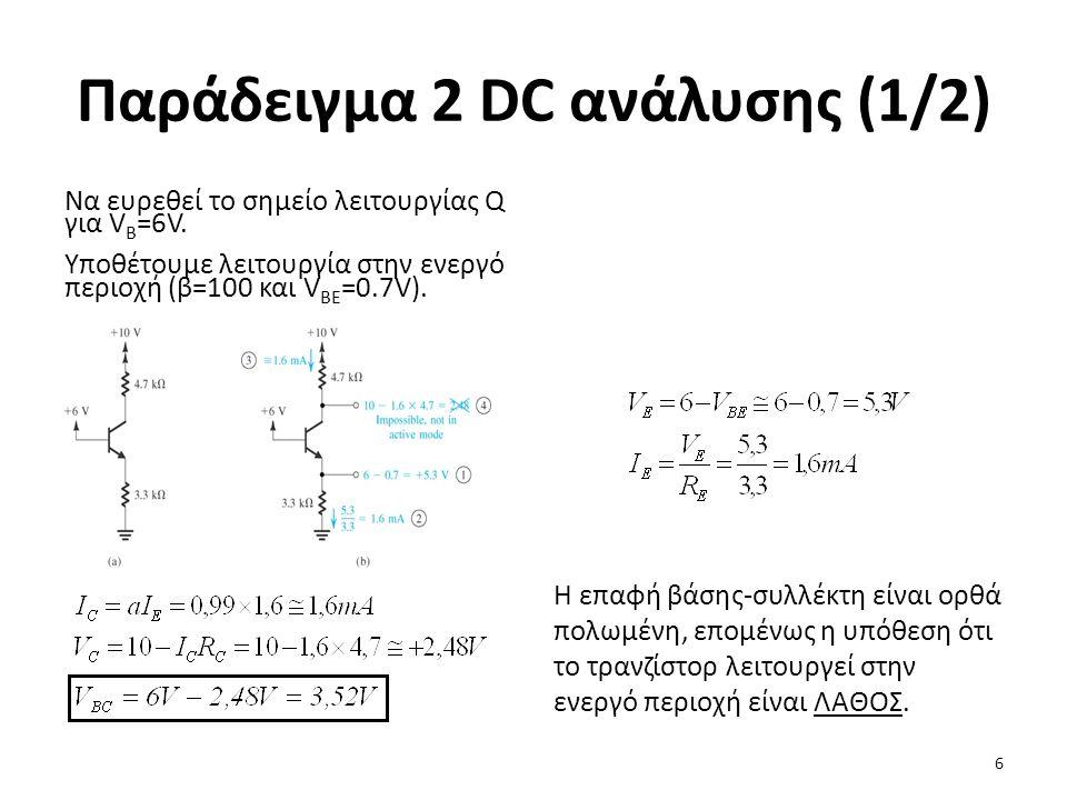 Παράδειγμα 2 DC ανάλυσης (1/2) Να ευρεθεί το σημείο λειτουργίας Q για V B =6V. Υποθέτουμε λειτουργία στην ενεργό περιοχή (β=100 και V BE =0.7V). Η επα