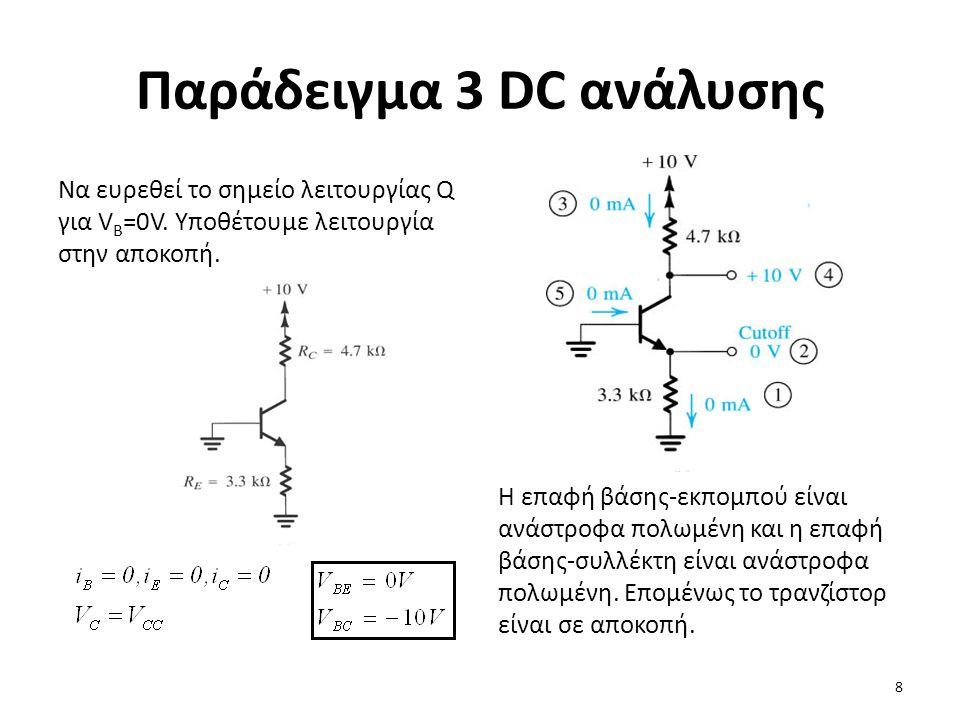Παράδειγμα 3 DC ανάλυσης Να ευρεθεί το σημείο λειτουργίας Q για V B =0V. Υποθέτουμε λειτουργία στην αποκοπή. Η επαφή βάσης-εκπομπού είναι ανάστροφα πο