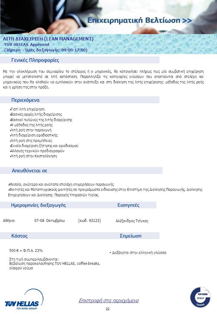 23 ΔΕΙΚΤΕΣ ΑΠΟΔΟΣΗΣ (ΚPIs) TUV HELLAS Approved (2ήμερο - Ώρες διεξαγωγής: 9:00-17:00) Ολοκληρώνοντας το παρόν Εκπαιδευτικό Πρόγραμμα, οι συμμετέχοντες θα είναι σε θέση να αποτιμούν, με ποσοτικό τρόπο, την «πρόοδο» της Επιχείρησης, σε σχέση και με τους στρατηγικούς της στόχους, ή και να θέσουν τους στόχους εκείνους που θα δημιουργήσουν προστιθέμενη αξία στην Επιχείρηση.
