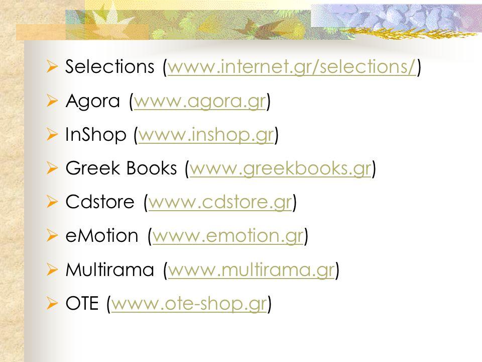  Selections (www.internet.gr/selections/)www.internet.gr/selections/  Agora (www.agora.gr)www.agora.gr  InShop (www.inshop.gr)www.inshop.gr  Greek Books (www.greekbooks.gr)www.greekbooks.gr  Cdstore (www.cdstore.gr)www.cdstore.gr  eMotion (www.emotion.gr)www.emotion.gr  Multirama (www.multirama.gr)www.multirama.gr  ΟΤΕ (www.ote-shop.gr)www.ote-shop.gr