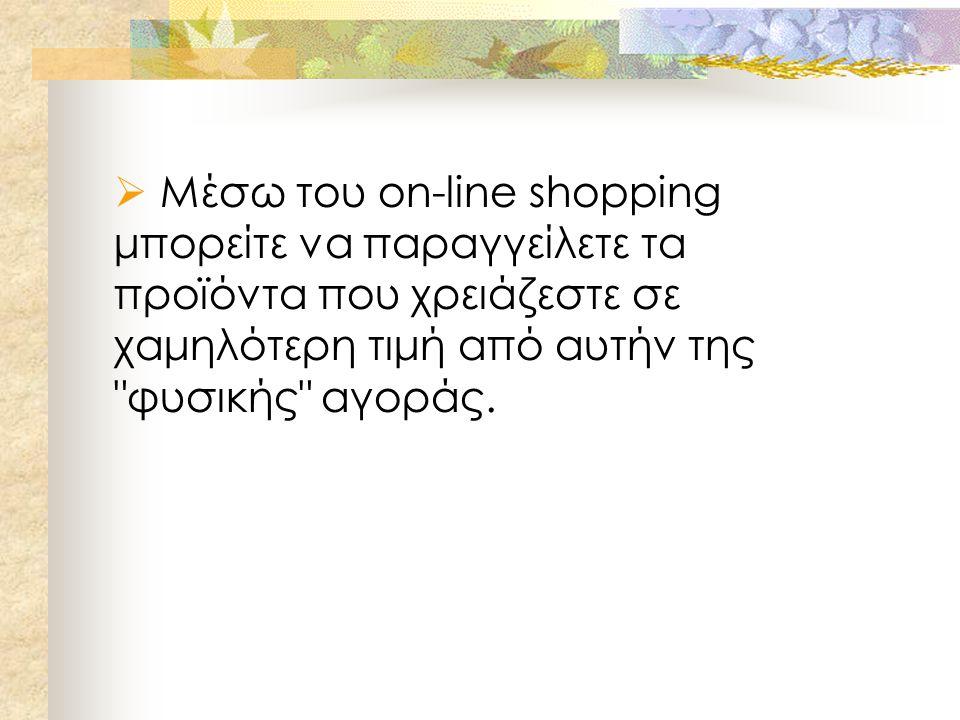  Μέσω του on-line shopping μπορείτε να παραγγείλετε τα προϊόντα που χρειάζεστε σε χαμηλότερη τιμή από αυτήν της φυσικής αγοράς.