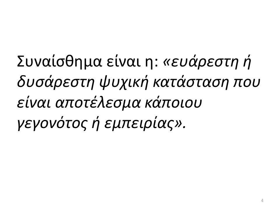 Συναίσθημα είναι η: «ευάρεστη ή δυσάρεστη ψυχική κατάσταση που είναι αποτέλεσμα κάποιου γεγονότος ή εμπειρίας». 4