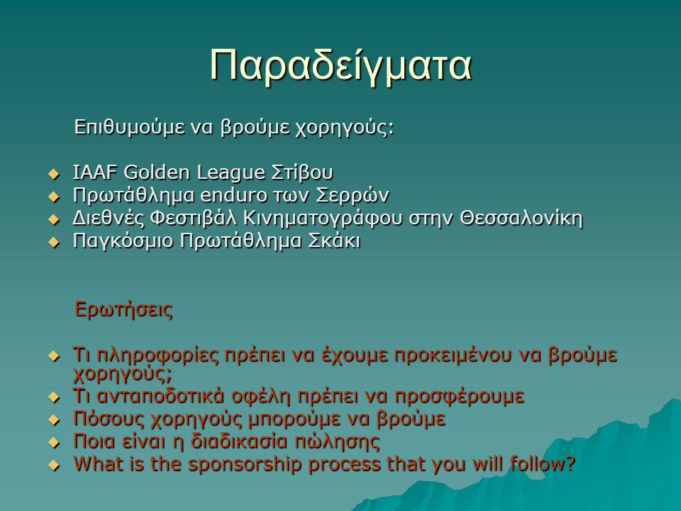 Παραδείγματα Επιθυμούμε να βρούμε χορηγούς: Επιθυμούμε να βρούμε χορηγούς:  IAAF Golden League Στίβου  Πρωτάθλημα enduro των Σερρών  Διεθνές Φεστιβάλ Κινηματογράφου στην Θεσσαλονίκη  Παγκόσμιο Πρωτάθλημα Σκάκι Ερωτήσεις Ερωτήσεις  Τι πληροφορίες πρέπει να έχουμε προκειμένου να βρούμε χορηγούς;  Τι ανταποδοτικά οφέλη πρέπει να προσφέρουμε  Πόσους χορηγούς μπορούμε να βρούμε  Ποια είναι η διαδικασία πώλησης  What is the sponsorship process that you will follow