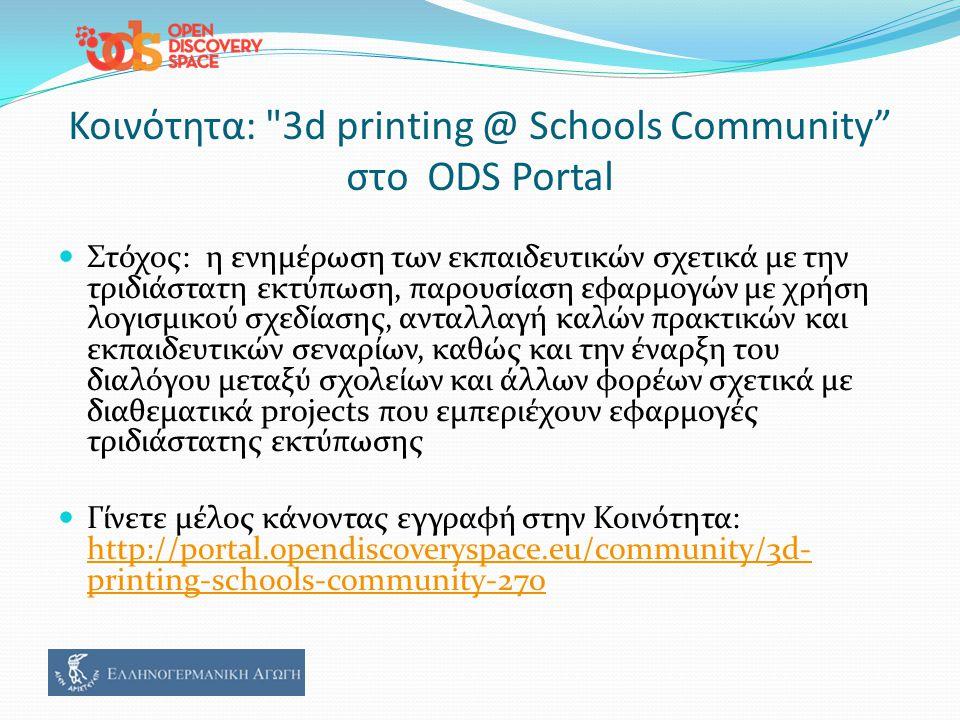 Κοινότητα: 3d printing @ Schools Community στο ODS Portal Στόχος: η ενημέρωση των εκπαιδευτικών σχετικά με την τριδιάστατη εκτύπωση, παρουσίαση εφαρμογών με χρήση λογισμικού σχεδίασης, ανταλλαγή καλών πρακτικών και εκπαιδευτικών σεναρίων, καθώς και την έναρξη του διαλόγου μεταξύ σχολείων και άλλων φορέων σχετικά με διαθεματικά projects που εμπεριέχουν εφαρμογές τριδιάστατης εκτύπωσης Γίνετε μέλος κάνοντας εγγραφή στην Κοινότητα: http://portal.opendiscoveryspace.eu/community/3d- printing-schools-community-270 http://portal.opendiscoveryspace.eu/community/3d- printing-schools-community-270