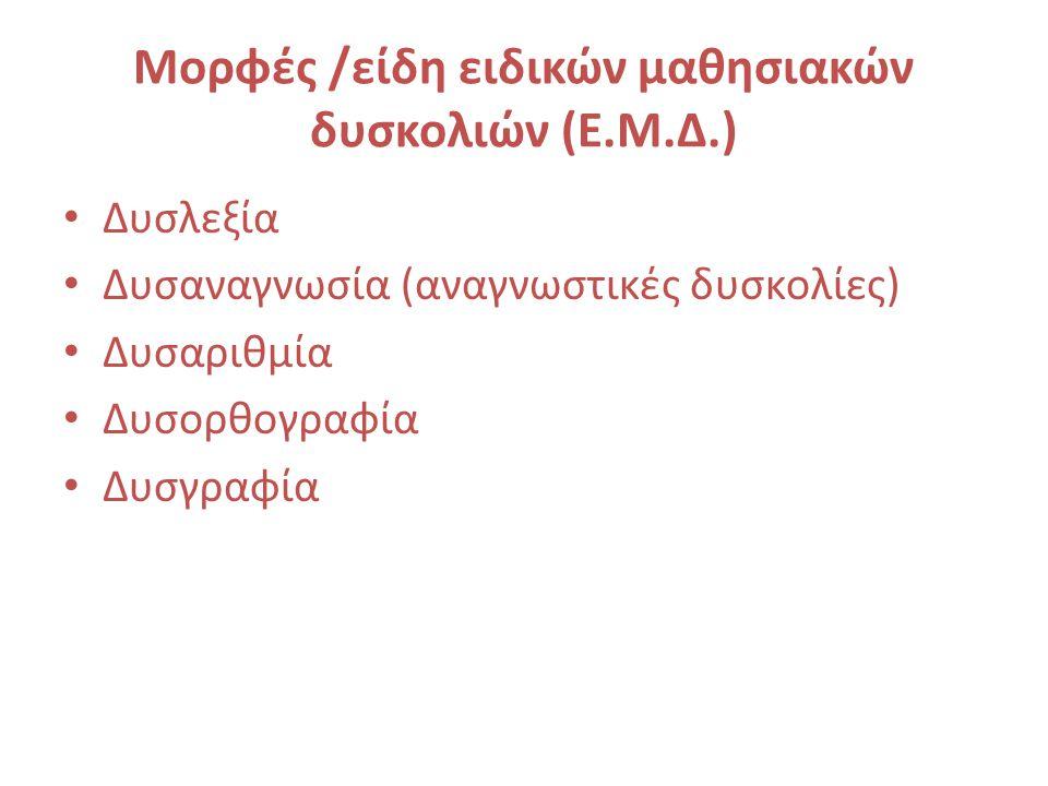 Μορφές /είδη ειδικών μαθησιακών δυσκολιών (Ε.Μ.Δ.) Δυσλεξία Δυσαναγνωσία (αναγνωστικές δυσκολίες) Δυσαριθμία Δυσορθογραφία Δυσγραφία