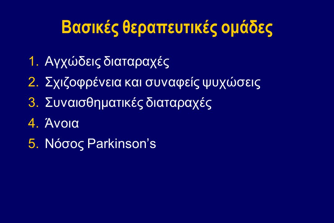 Βασικές θεραπευτικές ομάδες 1.Αγχώδεις διαταραχές 2.Σχιζοφρένεια και συναφείς ψυχώσεις 3.Συναισθηματικές διαταραχές 4.Άνοια 5.Νόσος Parkinson's