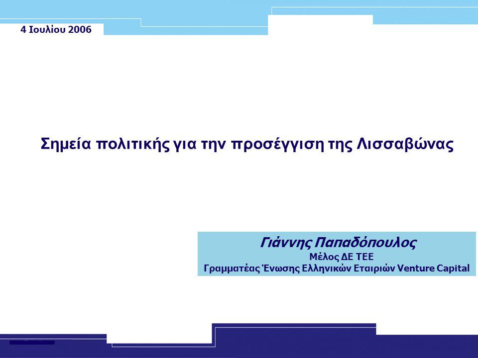4 Ιουλίου 2006 Γιάννης Παπαδόπουλος Μέλος ΔΕ ΤΕΕ Γραμματέας Ένωσης Ελληνικών Εταιριών Venture Capital Σημεία πολιτικής για την προσέγγιση της Λισσαβών