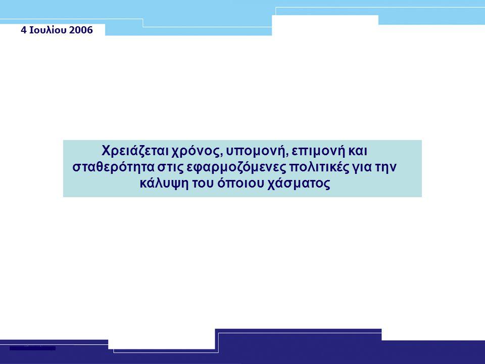 4 Ιουλίου 2006 Χρειάζεται χρόνος, υπομονή, επιμονή και σταθερότητα στις εφαρμοζόμενες πολιτικές για την κάλυψη του όποιου χάσματος