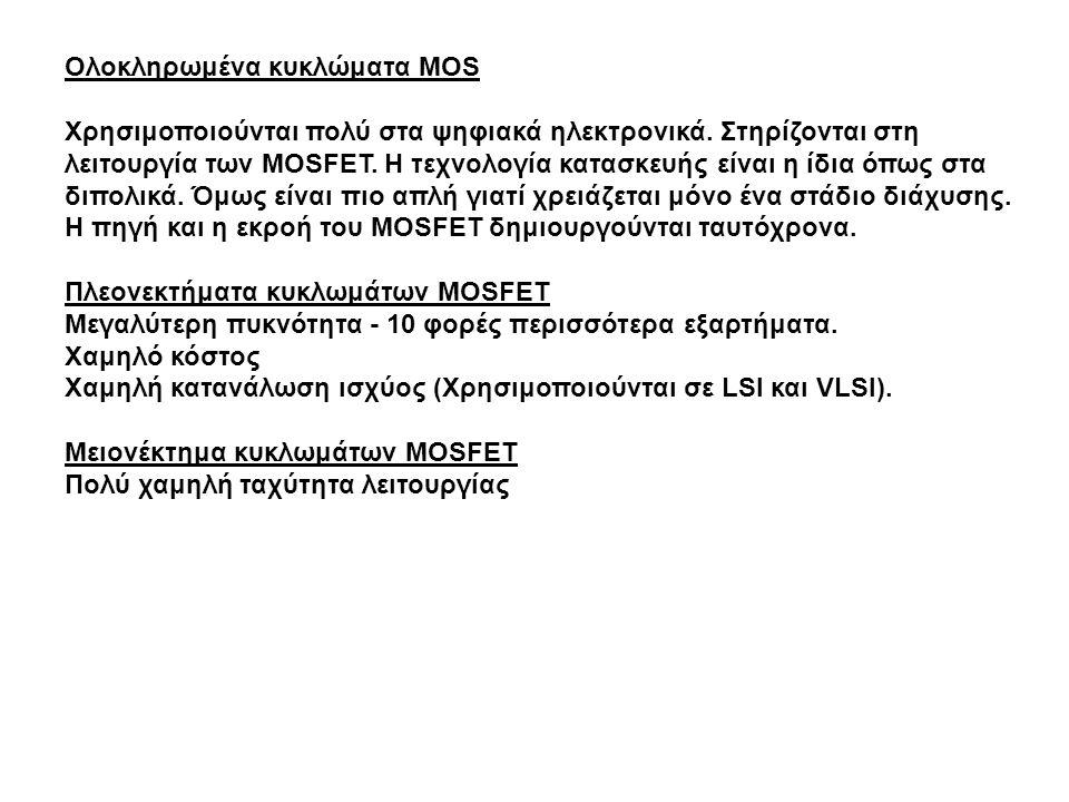 Ολοκληρωμένα κυκλώματα MOS Χρησιμοποιούνται πολύ στα ψηφιακά ηλεκτρονικά. Στηρίζονται στη λειτουργία των MOSFET. Η τεχνολογία κατασκευής είναι η ίδια