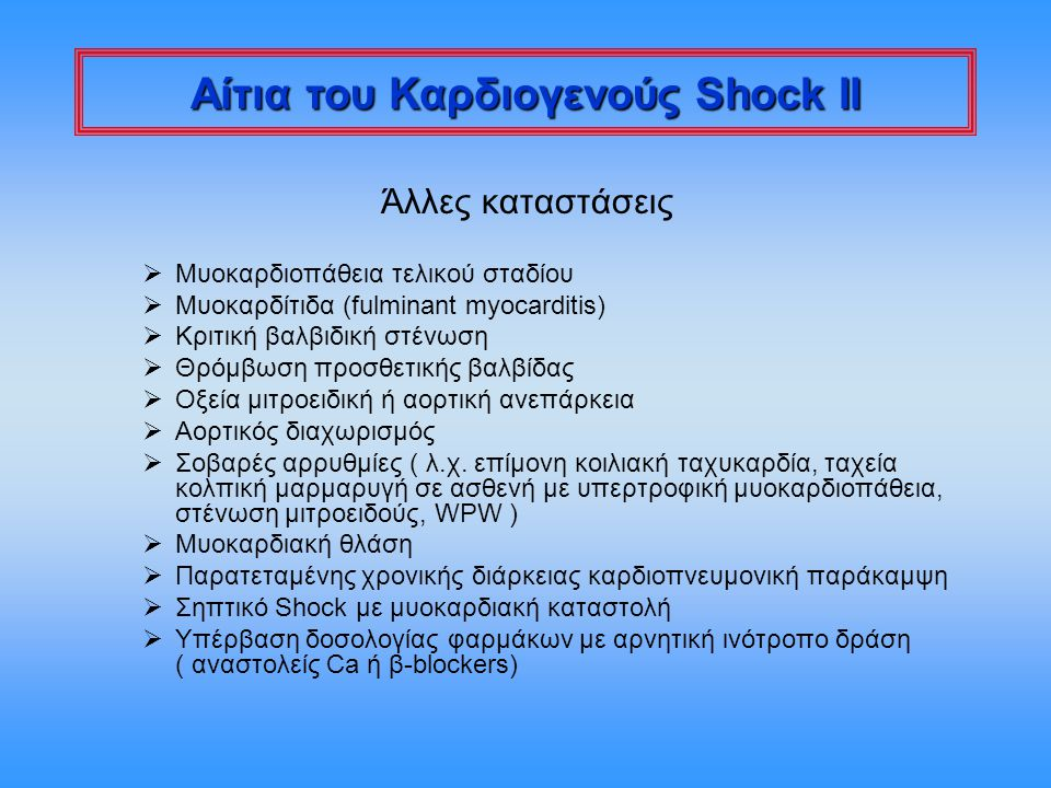 Καρδιογενές Shock Η θνητότητα είναι σημαντικά μικρότερη, όταν το καρδιογενές shock αναπτύσσεται σε έδαφος χειρουργικά διορθώσιμης βλάβης:  Ανεπάρκεια αορτικής βαλβίδος (ενδοκαρδίτιδα, σπανιότερα ανεπάρκεια προσθετικής βαλβίδος ή αορτικός διαχωρισμός)  Ρήξη θηλοειδούς μυός (έμφραγμα, μετά από τυφλό θωρακικό τραύμα, ενδοκαρδίτιδα, ανεπάρκεια προσθετικής βαλβίδας) -Η ισχαιμικής αιτιολογίας συνήθως απαντάται 3 - 7 μέρες μετά από έμφραγμα ( συνήθως προηγείται η εμφάνιση νέου φυσήματος μιτροειδικής ανεπάρκειας )  Ρήξη μεσοκοιλιακού διαφράγματος ( μετεμφραγματική, σπανιότερα τραυματική) -Η μετεμφραγματική συνήθως απαντάται 3 - 7 μέρες μετά από τo έμφραγμα