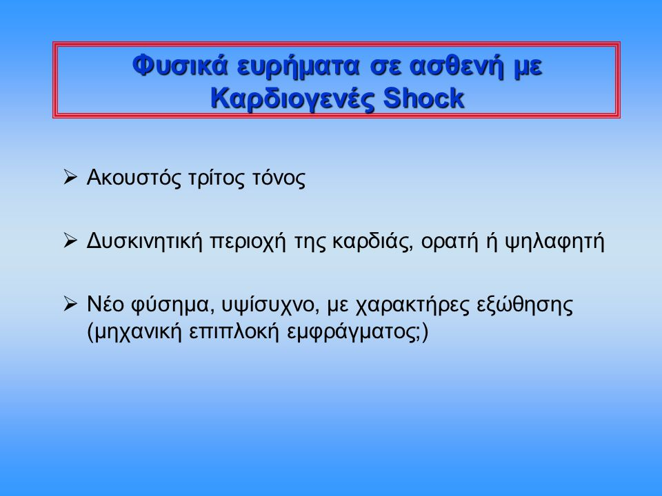 Kumar and Parrillo, 2001 Αποφρακτικό shock  Απότομη ελάττωση του προφορτίου των κοιλιών Ελάττωση φλεβικής επαναφοράς -Απόφραξη κοίλων φλεβών -Πνευμοθώρακας υπό τάση -Μηχανικός αερισμός (με χρησιμοποίηση υπερβολικών πιέσεων ή όγκων) Μειωμένη καρδιακή ενδοτικότητα - Συμπιεστική περικαρδίτιδα - Καρδιακός επιπωματισμός  Απότομη αύξηση του μεταφορτίου των κοιλιών Μαζική πνευμονική εμβολή (απόφραξη > 50% δικτύου) Αορτικός διαχωρισμός