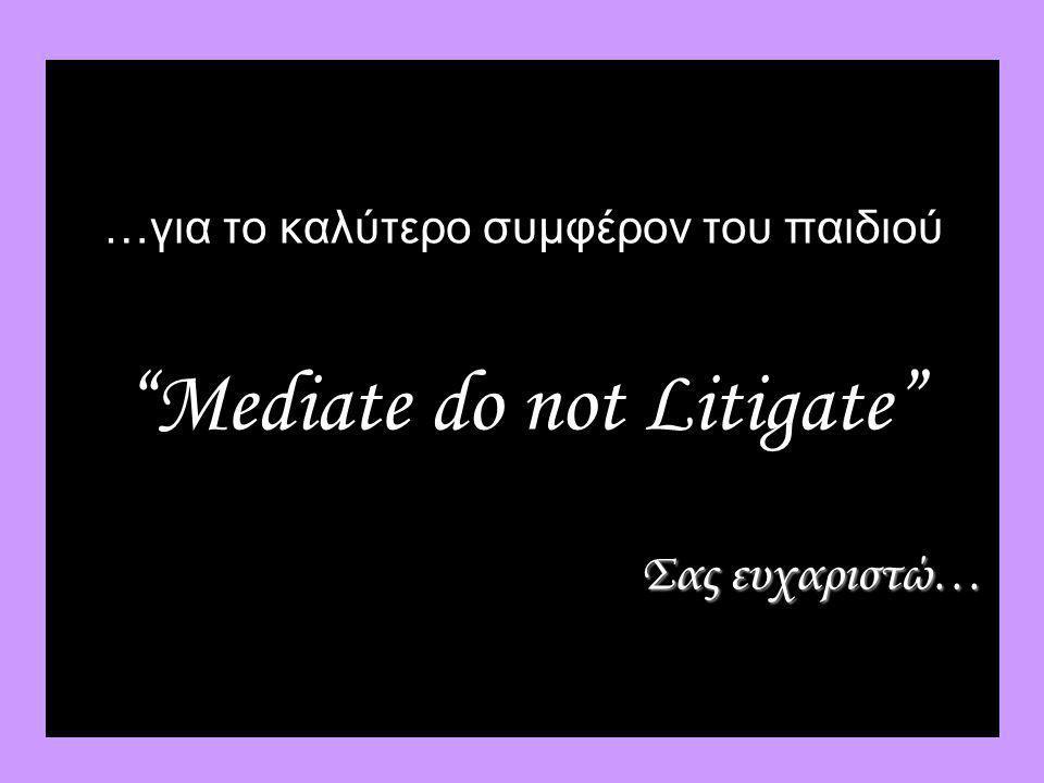 …για το καλύτερο συμφέρον του παιδιού Mediate do not Litigate Σας ευχαριστώ…