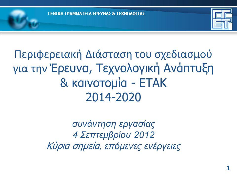 1 Περιφερειακή Διάσταση του σχεδιασμού για την Έρευνα, Τεχνολογική Ανάπτυξη & καινοτομία - ΕΤΑΚ 2014-2020 συνάντηση εργασίας 4 Σεπτεμβρίου 2012 Κύρια σημεία, επόμενες ενέργειες ΓΕΝΙΚΗ ΓΡΑΜΜΑΤΕΙΑ ΕΡΕΥΝΑΣ & ΤΕΧΝΟΛΟΓΙΑΣ